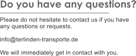Do you have any questions?  Please do not hesitate to contact us if you have any questions or requests.  info@terlinden-transporte.de  We will immediately get in contact with you.